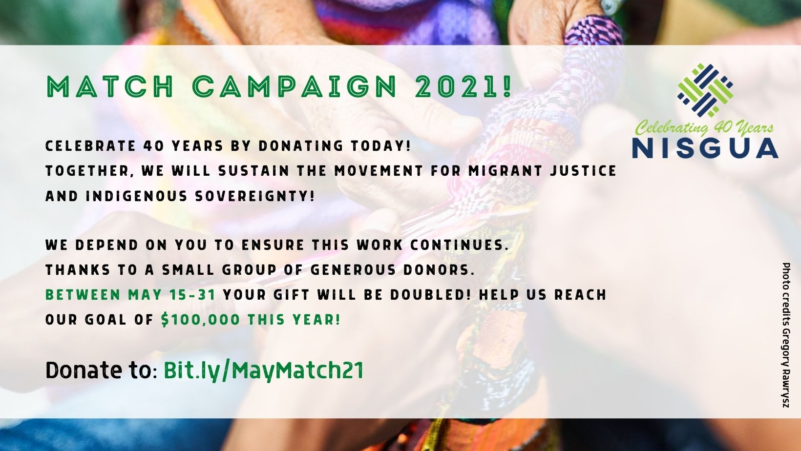Image with text with a background picture of four hands holding a weave with vibrant colors. Text on the flyer: match campaign 2021! Celebrate 40 years by donating today! Together, we will sustain the movement for migrant justice and Indigenous sovereignty! We depend on you to ensure this work continues. Thanks to a small group of generous donors. between May 15-31 your gift will be doubled! Help us reach our goal of $100,000 this year!