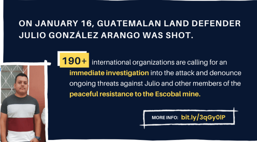 On January 16, Guatemalan land defender Julio González Arango was shot. 190+ international organizations are calling for an immediate investigation into the attack and denounce ongoing threats against Julio and other members of the peaceful resistance to the Escobal mine.
