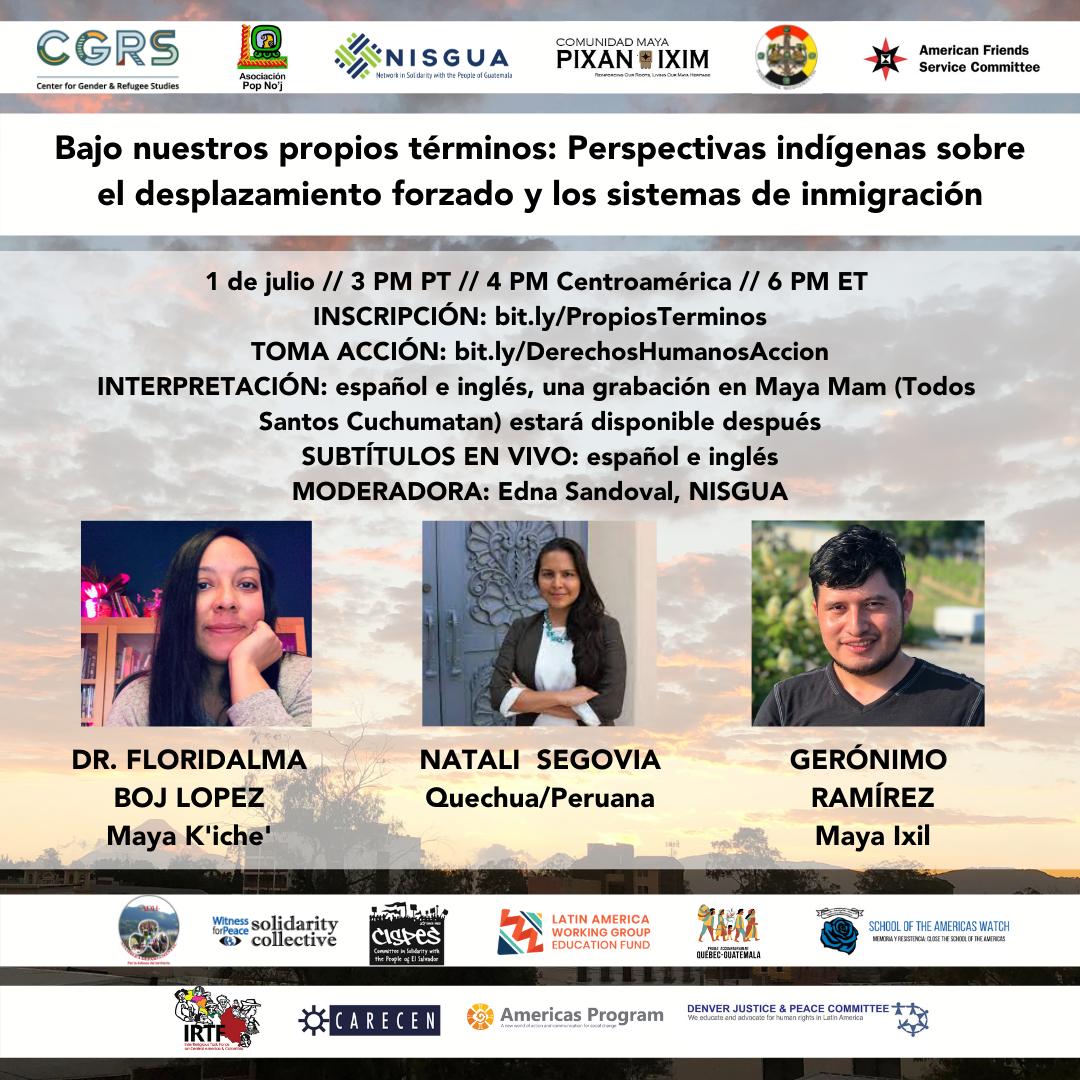 """""""Bajo nuestros propios términos: Perspectivas indígenas sobre el desplazamiento forzado y los sistemas de inmigración"""" CUANDO: 1 de julio // 3 PM PT // 4 PM Centroamérica // 5 PM CT // 6 PM ET PANELISTAS: Floridalma Boj Lopez (Maya K'iche'), Gerónimo Ramírez (Maya Ixil), Natali Segovia (Quechua/Peruana) TOMA ACCIÓN: bit.ly/DerechosHumanosAccion INTERPRETACIÓN: español e inglés, una grabación en Maya Mam (Todos Santos Cuchumatan) estará disponible después SUBTÍTULOS EN VIVO: español e inglés MODERADORA: Edna Sandoval, NISGUA"""