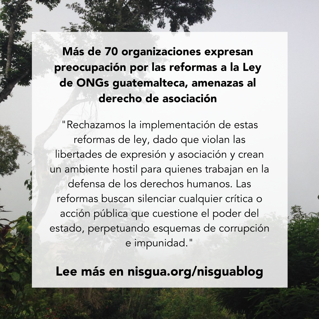 """Flyer con un fondo de ramas de arboles y letras en blanco y negro Más de 70 organizaciones expresan preocupación por las reformas a la Ley de ONGs guatemalteca, amenazas al derecho de asociación """"Rechazamos la implementación de estas reformas de ley, dado que violan las libertades de expresión y asociación y crean un ambiente hostil para quienes trabajan en la defensa de los derechos humanos. Las reformas buscan silenciar cualquier crítica o acción pública que cuestione el poder del estado, perpetuando esquemas de corrupción e impunidad."""" Lee más en nisgua.org/nisguablog"""
